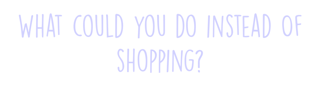 what-could-you-do-instead-of-shopping